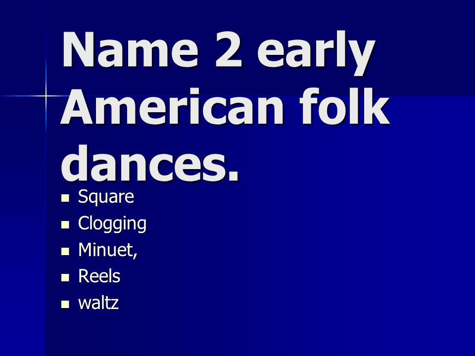 Name 2 early American folk dances. Square Square Clogging Clogging Minuet, Minuet, Reels Reels waltz waltz