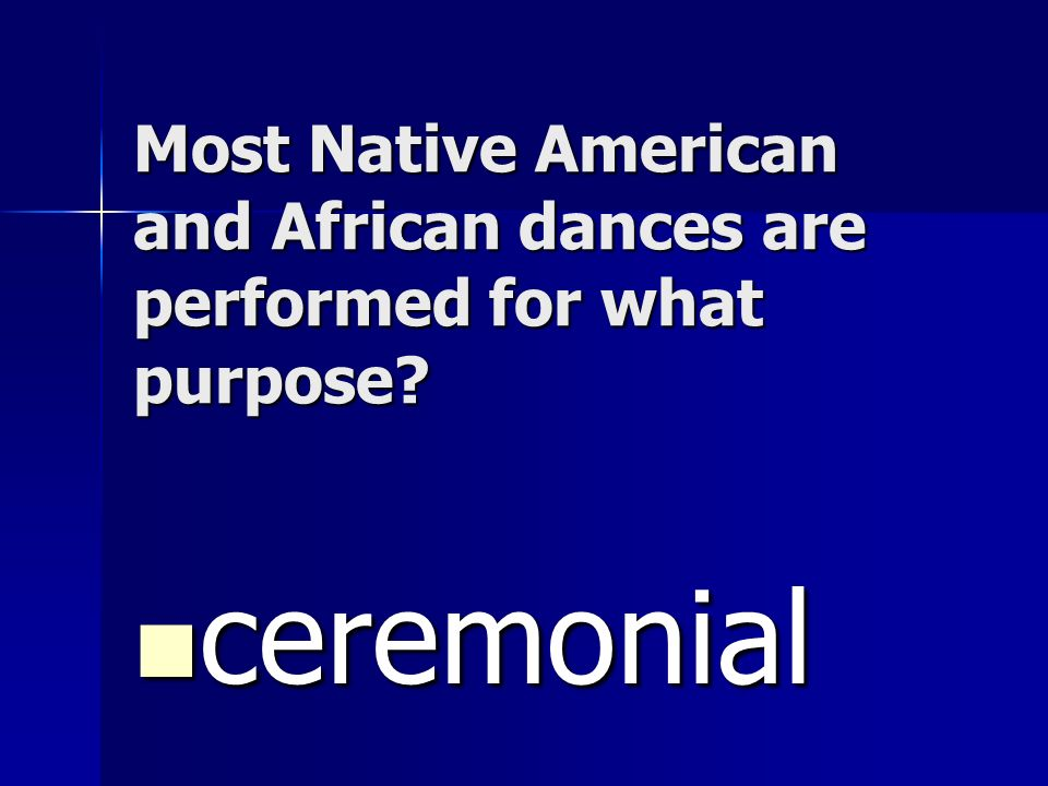 Most Native American and African dances are performed for what purpose? ceremonial ceremonial