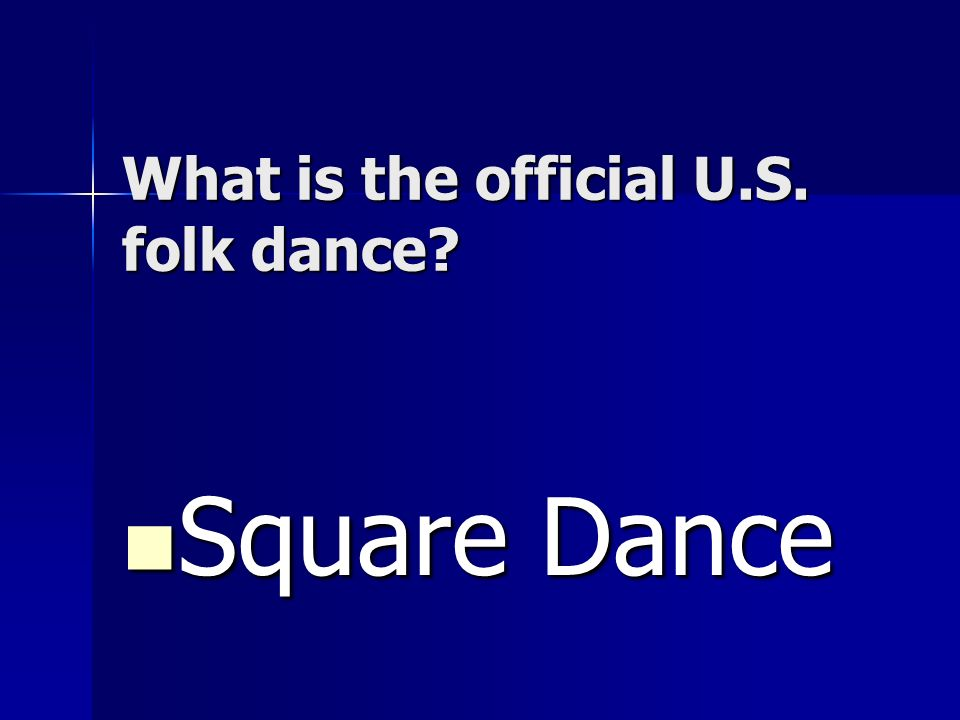 What is the official U.S. folk dance? Square Dance Square Dance