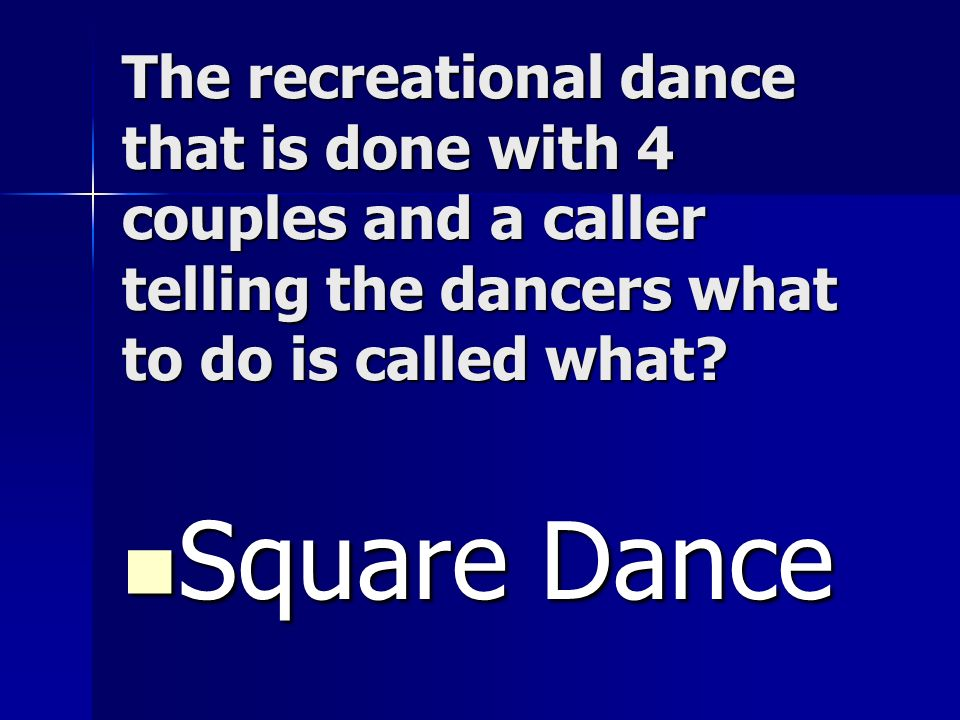 The recreational dance that is done with 4 couples and a caller telling the dancers what to do is called what? Square Dance Square Dance