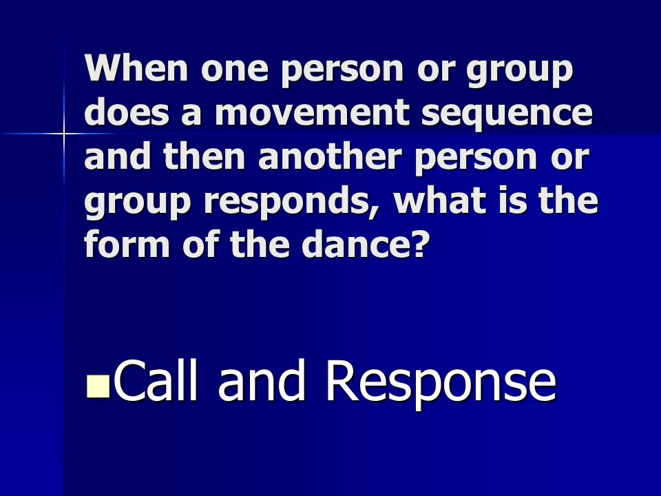 When one person or group does a movement sequence and then another person or group responds, what is the form of the dance? Call and Response Call and