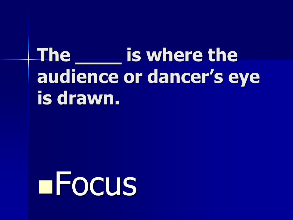 The ____ is where the audience or dancers eye is drawn. Focus Focus