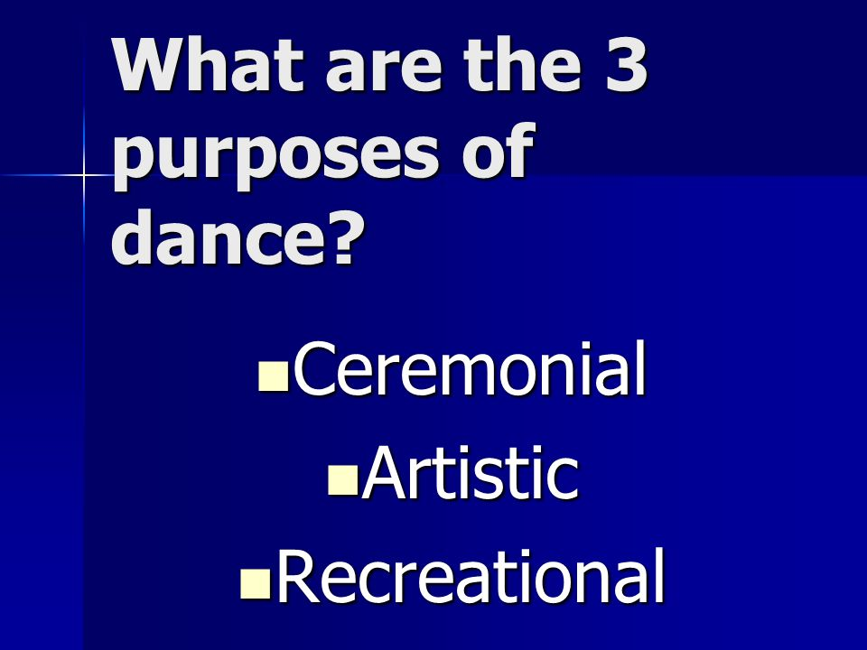 What are the 3 purposes of dance? Ceremonial Ceremonial Artistic Artistic Recreational Recreational
