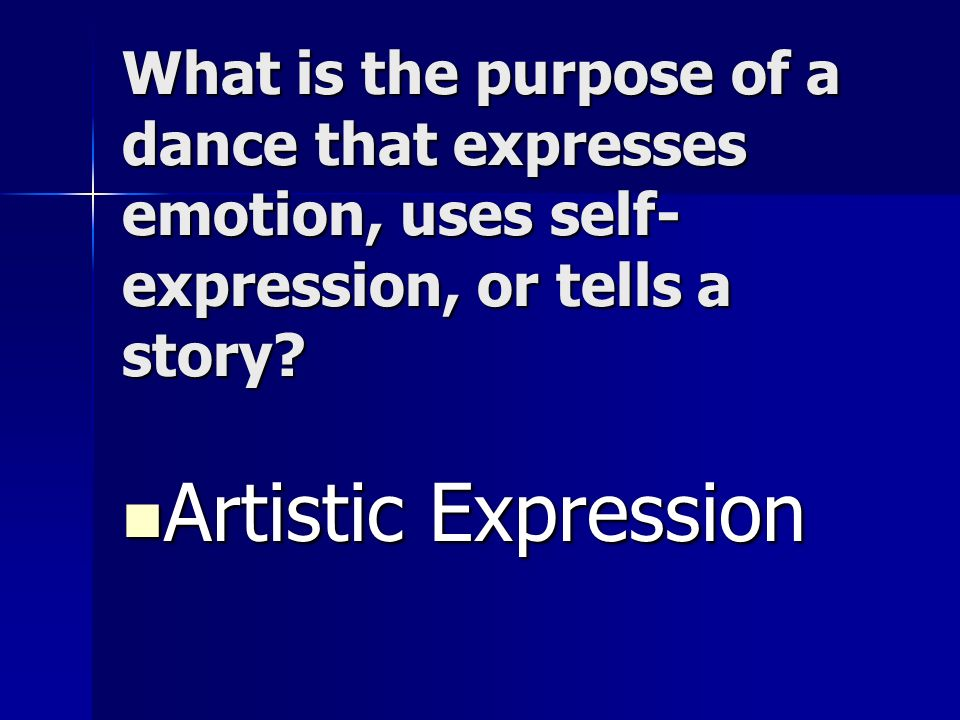 What is the purpose of a dance that expresses emotion, uses self- expression, or tells a story? Artistic Expression Artistic Expression