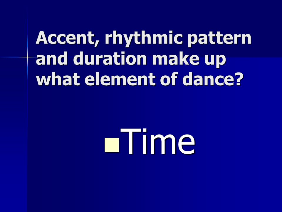 Accent, rhythmic pattern and duration make up what element of dance? Time Time