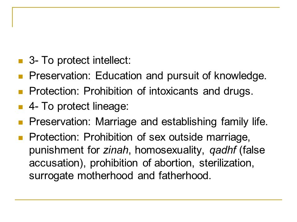 3- To protect intellect: Preservation: Education and pursuit of knowledge. Protection: Prohibition of intoxicants and drugs. 4- To protect lineage: Pr