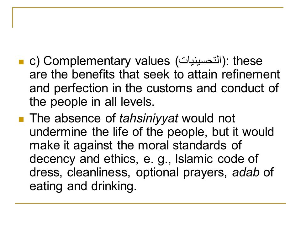 c) Complementary values (التحسينيات): these are the benefits that seek to attain refinement and perfection in the customs and conduct of the people in
