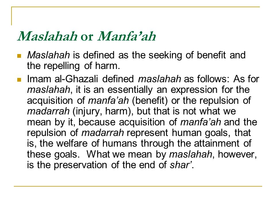 Maslahah or Manfaah Maslahah is defined as the seeking of benefit and the repelling of harm. Imam al-Ghazali defined maslahah as follows: As for masla
