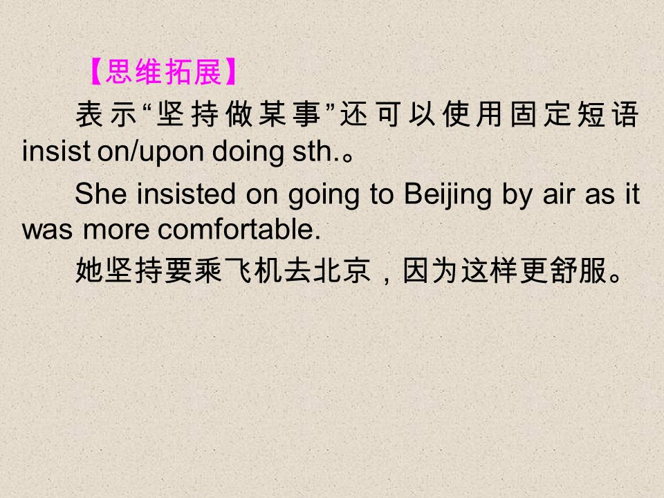 insist on/upon doing sth. She insisted on going to Beijing by air as it was more comfortable.