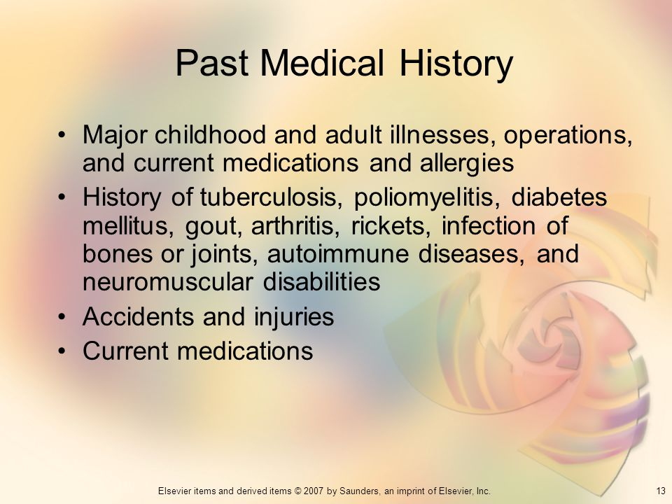 13Elsevier items and derived items © 2007 by Saunders, an imprint of Elsevier, Inc. Past Medical History Major childhood and adult illnesses, operatio