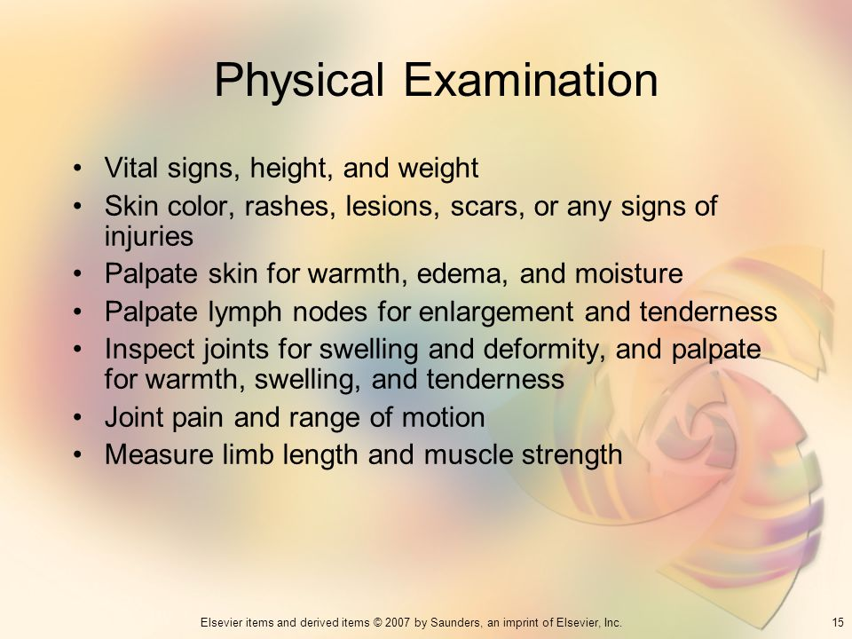 15Elsevier items and derived items © 2007 by Saunders, an imprint of Elsevier, Inc. Physical Examination Vital signs, height, and weight Skin color, r