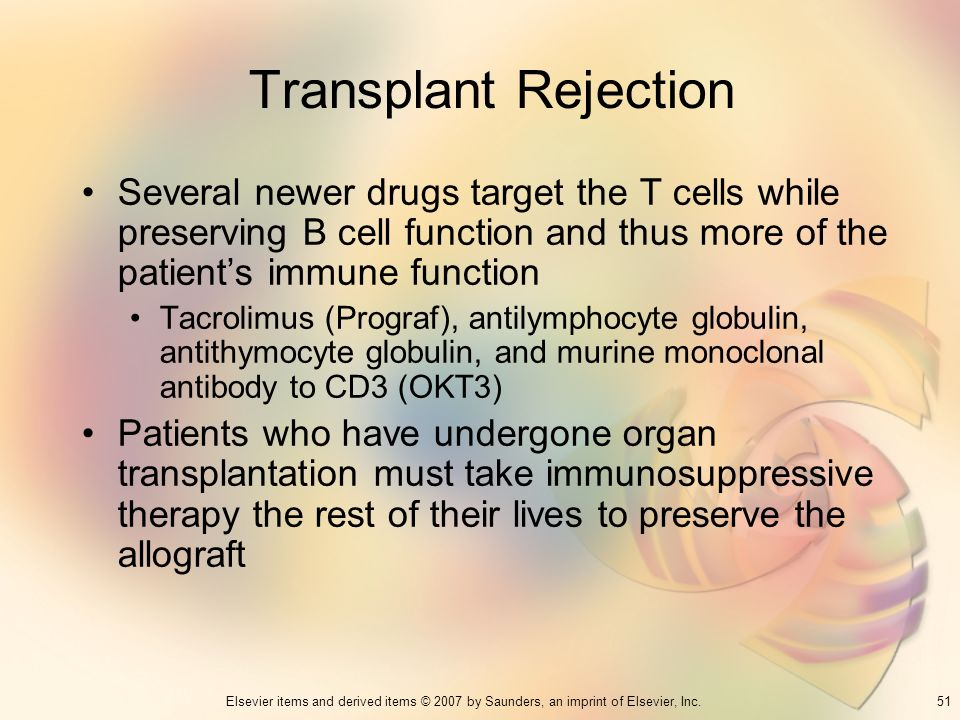 51Elsevier items and derived items © 2007 by Saunders, an imprint of Elsevier, Inc. Transplant Rejection Several newer drugs target the T cells while