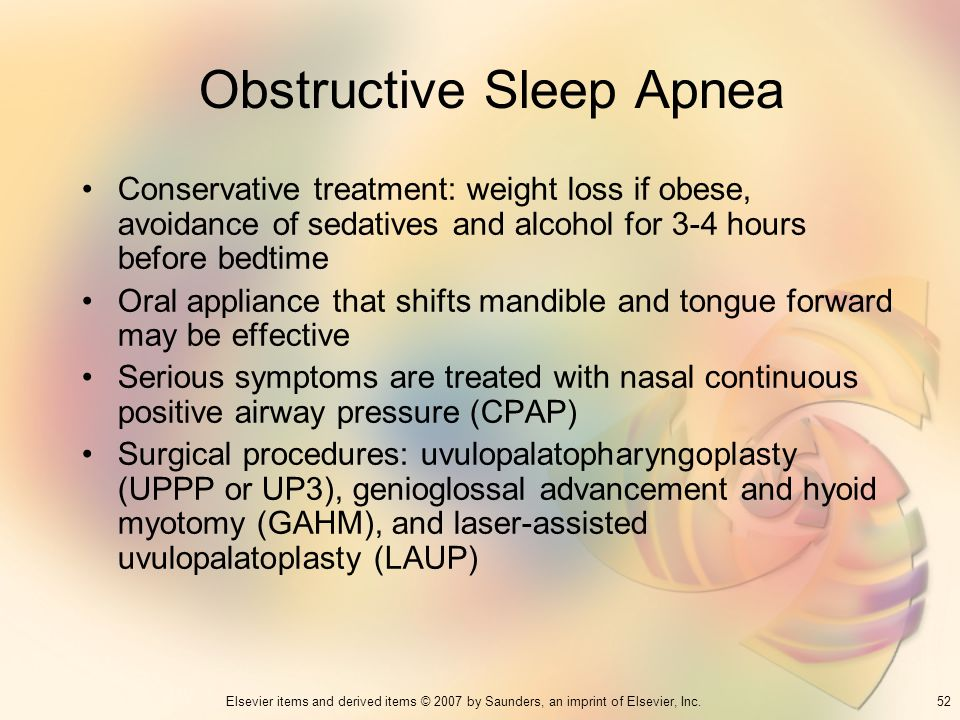 52Elsevier items and derived items © 2007 by Saunders, an imprint of Elsevier, Inc. Obstructive Sleep Apnea Conservative treatment: weight loss if obe