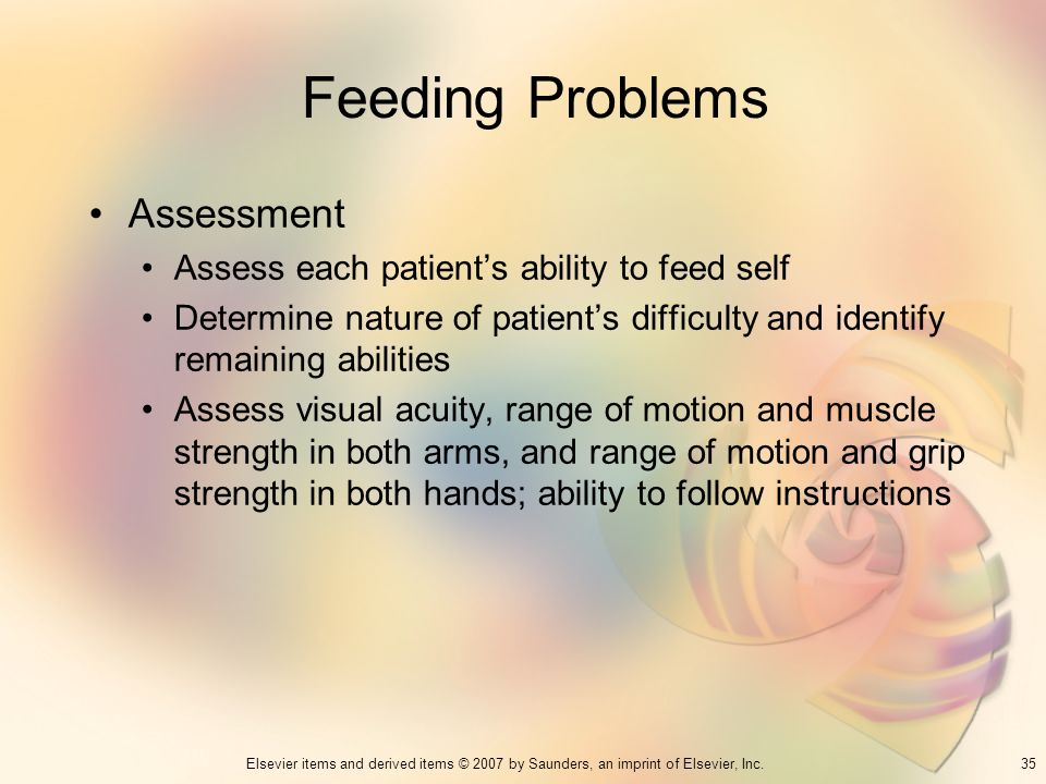 35Elsevier items and derived items © 2007 by Saunders, an imprint of Elsevier, Inc. Feeding Problems Assessment Assess each patients ability to feed s