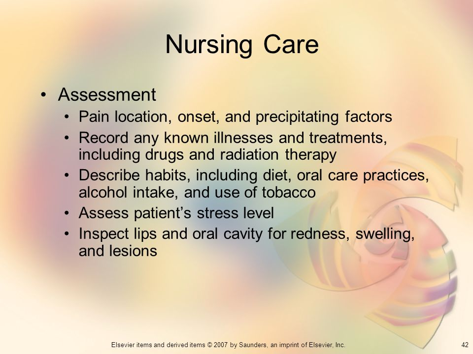 42Elsevier items and derived items © 2007 by Saunders, an imprint of Elsevier, Inc. Nursing Care Assessment Pain location, onset, and precipitating fa