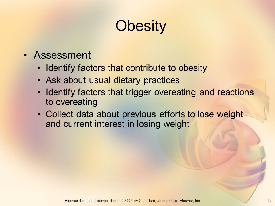95Elsevier items and derived items © 2007 by Saunders, an imprint of Elsevier, Inc. Obesity Assessment Identify factors that contribute to obesity Ask