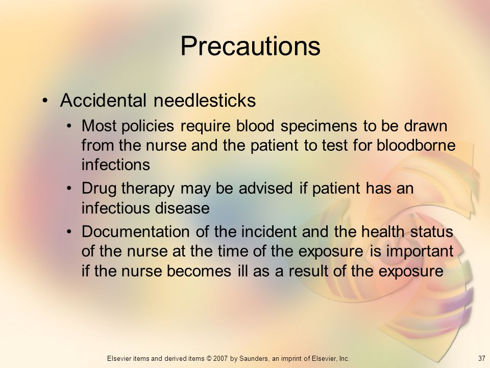 37Elsevier items and derived items © 2007 by Saunders, an imprint of Elsevier, Inc. Precautions Accidental needlesticks Most policies require blood sp