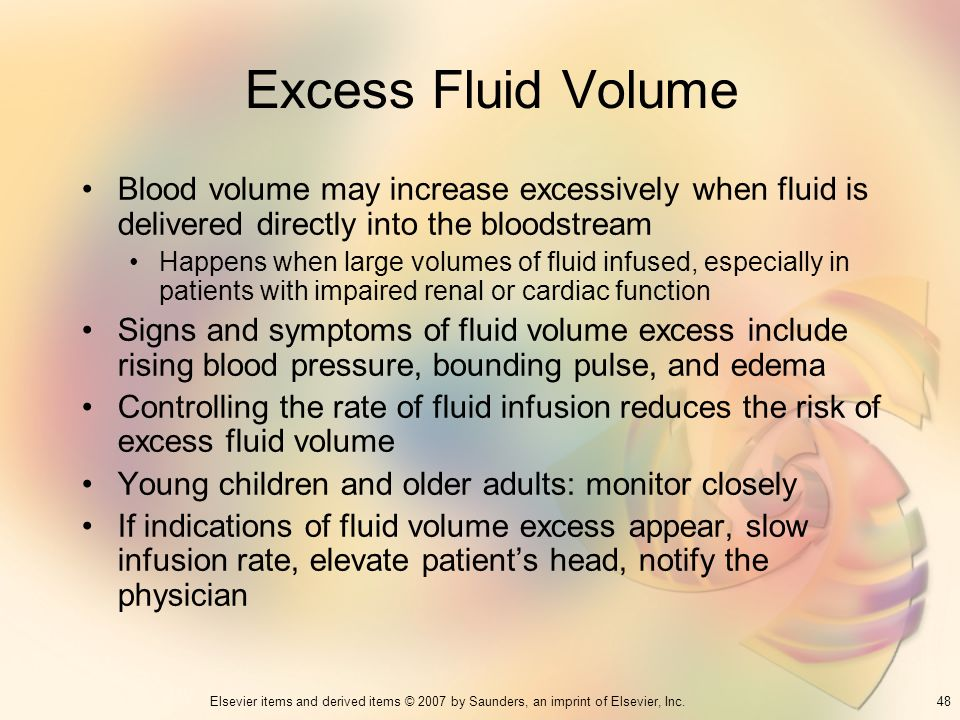 48Elsevier items and derived items © 2007 by Saunders, an imprint of Elsevier, Inc. Excess Fluid Volume Blood volume may increase excessively when flu