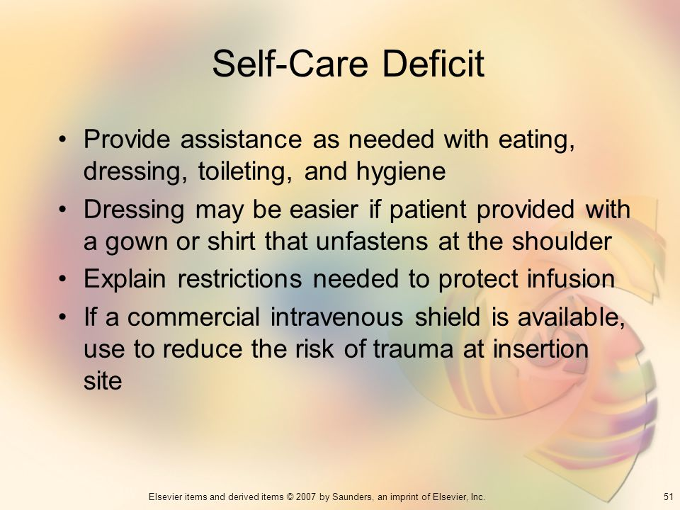51Elsevier items and derived items © 2007 by Saunders, an imprint of Elsevier, Inc. Self-Care Deficit Provide assistance as needed with eating, dressi