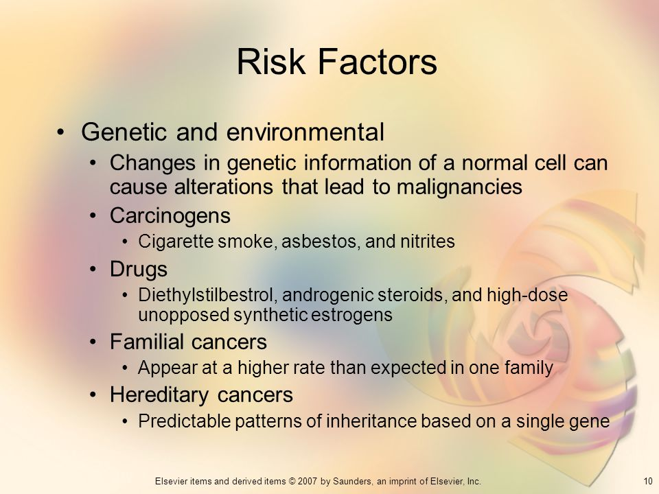 10Elsevier items and derived items © 2007 by Saunders, an imprint of Elsevier, Inc. Risk Factors Genetic and environmental Changes in genetic informat