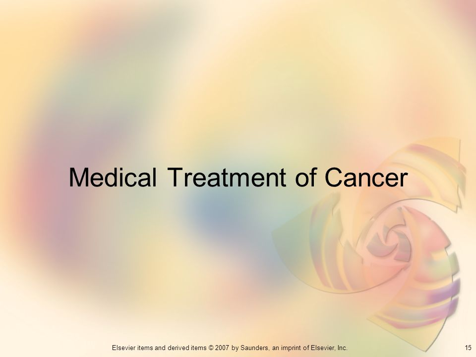 15Elsevier items and derived items © 2007 by Saunders, an imprint of Elsevier, Inc. Medical Treatment of Cancer