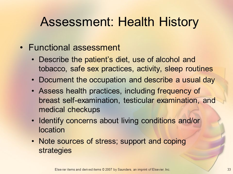 33Elsevier items and derived items © 2007 by Saunders, an imprint of Elsevier, Inc. Assessment: Health History Functional assessment Describe the pati