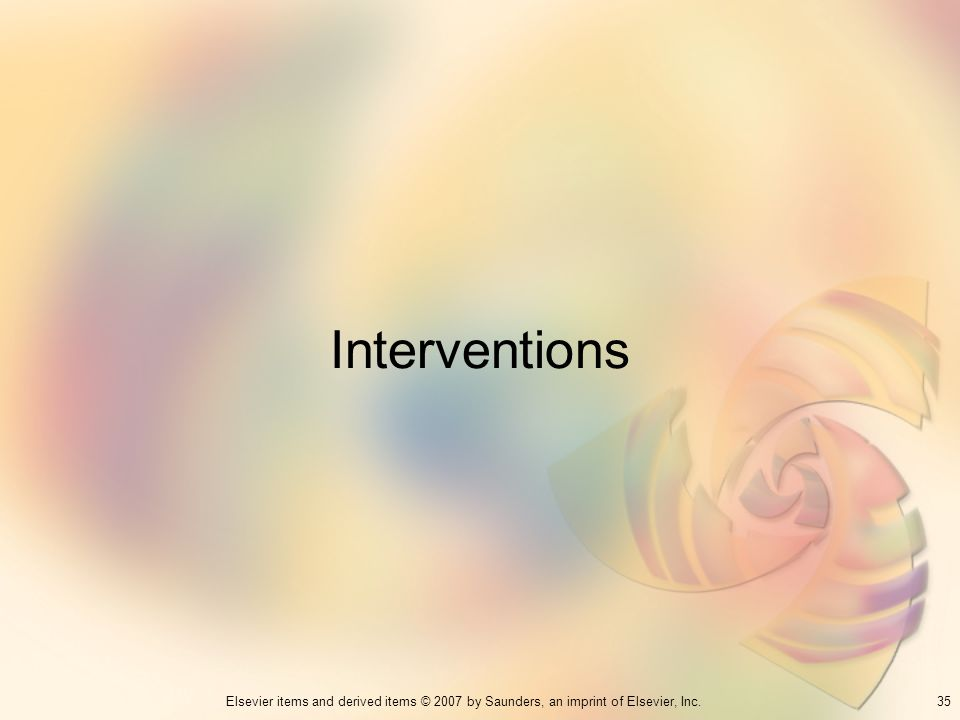 35Elsevier items and derived items © 2007 by Saunders, an imprint of Elsevier, Inc. Interventions