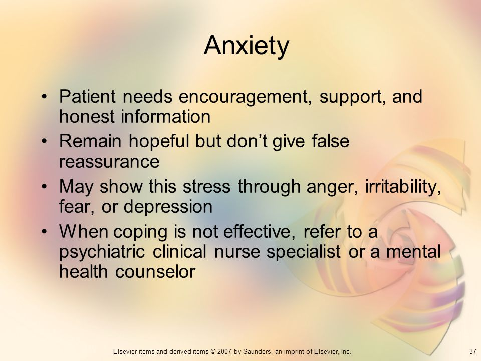 37Elsevier items and derived items © 2007 by Saunders, an imprint of Elsevier, Inc. Anxiety Patient needs encouragement, support, and honest informati