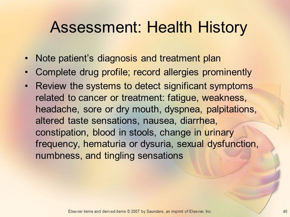 40Elsevier items and derived items © 2007 by Saunders, an imprint of Elsevier, Inc. Assessment: Health History Note patients diagnosis and treatment p