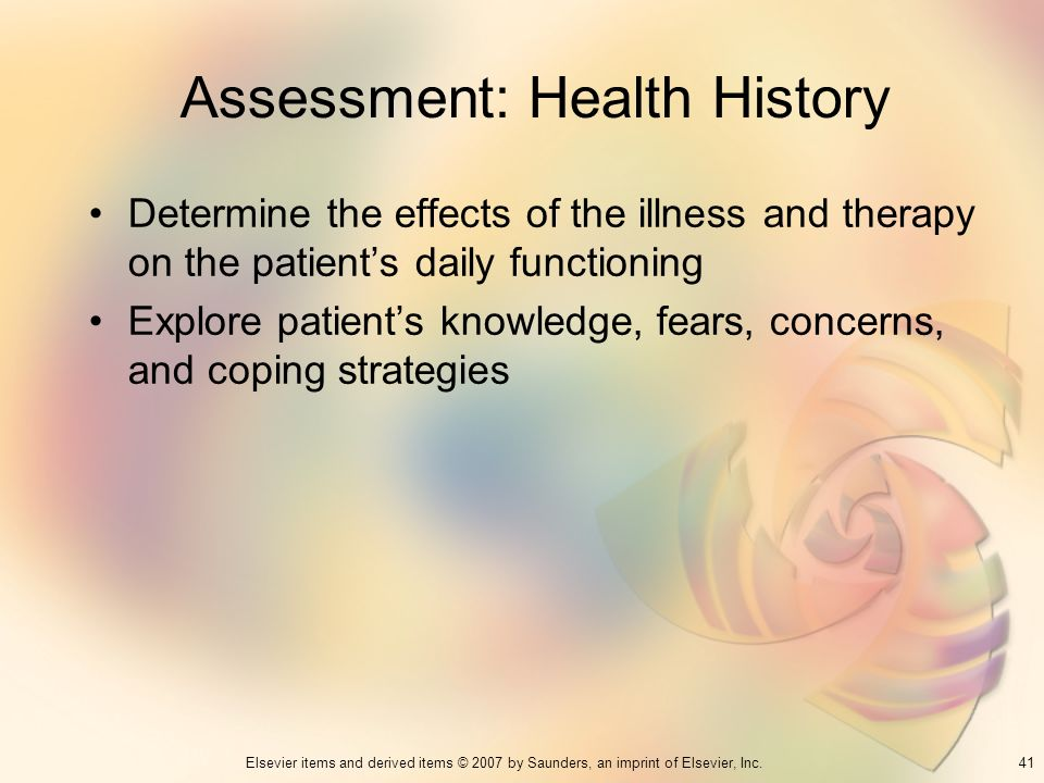41Elsevier items and derived items © 2007 by Saunders, an imprint of Elsevier, Inc. Assessment: Health History Determine the effects of the illness an