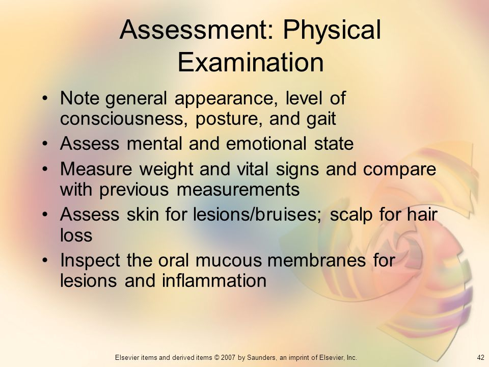42Elsevier items and derived items © 2007 by Saunders, an imprint of Elsevier, Inc. Assessment: Physical Examination Note general appearance, level of