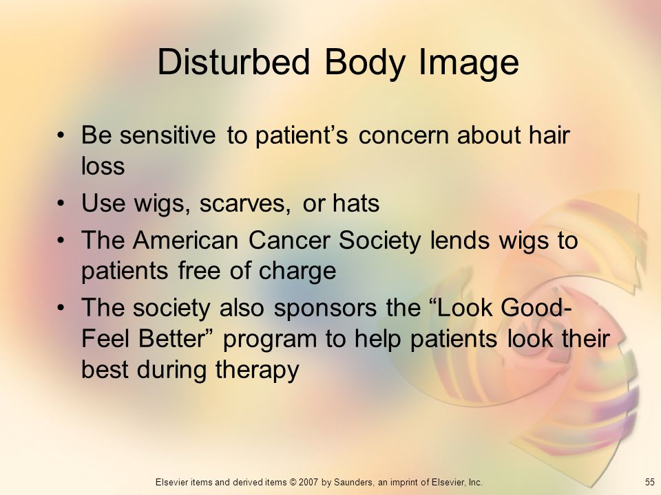 55Elsevier items and derived items © 2007 by Saunders, an imprint of Elsevier, Inc. Disturbed Body Image Be sensitive to patients concern about hair l