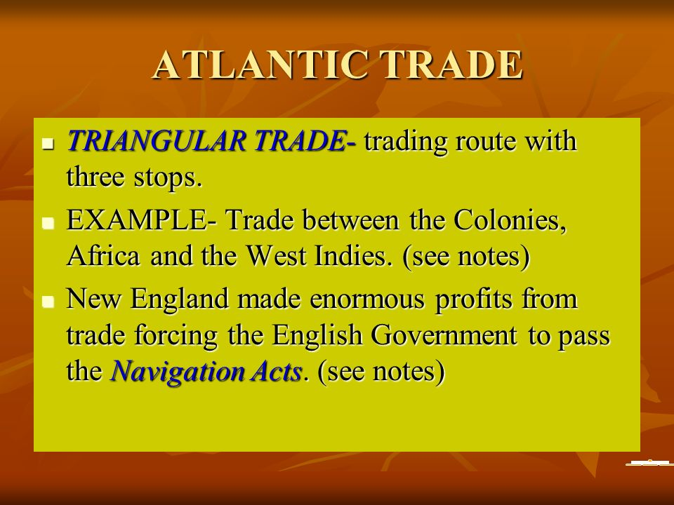 ATLANTIC TRADE TRIANGULAR TRADE- trading route with three stops. TRIANGULAR TRADE- trading route with three stops. EXAMPLE- Trade between the Colonies