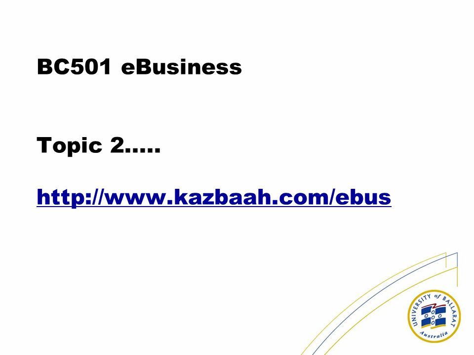 BC501 eBusiness Topic 2..... http://www.kazbaah.com/ebus http://www.kazbaah.com/ebus