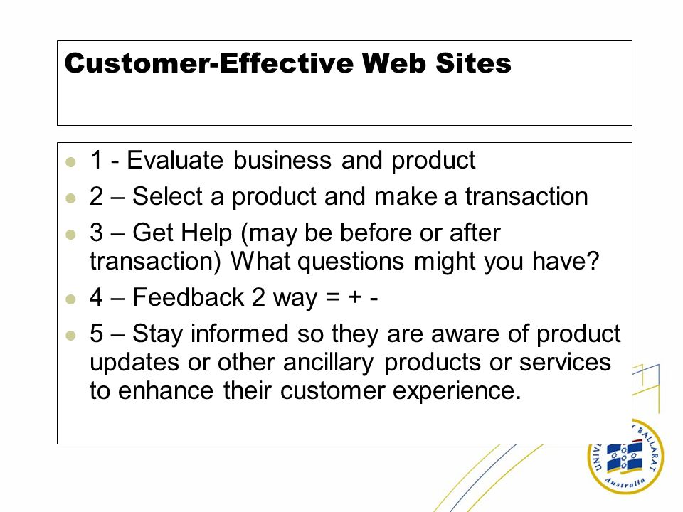 Customer-Effective Web Sites 1 - Evaluate business and product 2 – Select a product and make a transaction 3 – Get Help (may be before or after transaction) What questions might you have.