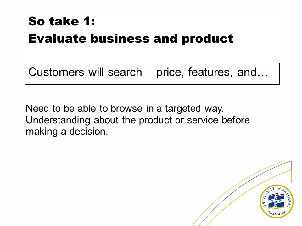 So take 1: Evaluate business and product Customers will search – price, features, and… Need to be able to browse in a targeted way.