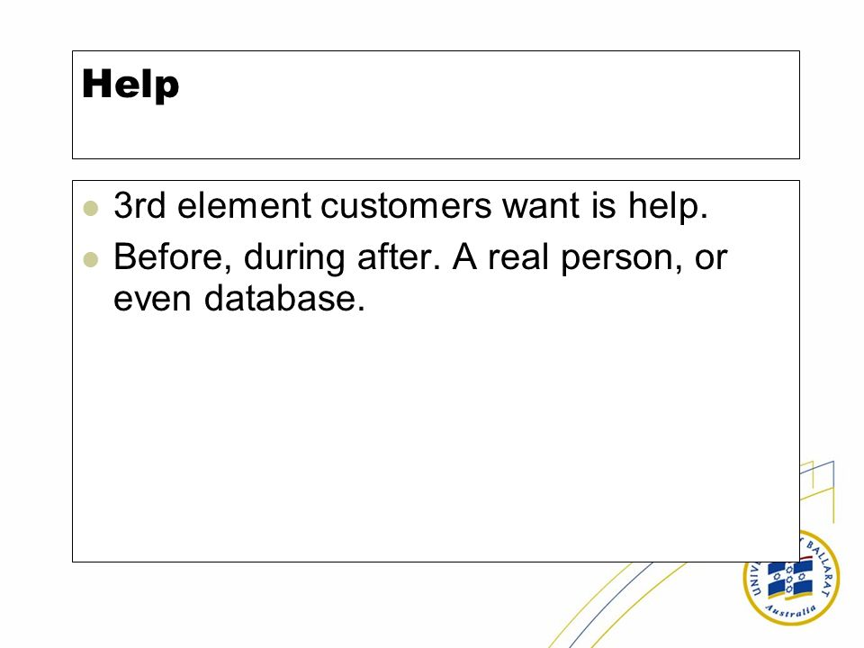 Help 3rd element customers want is help. Before, during after. A real person, or even database.