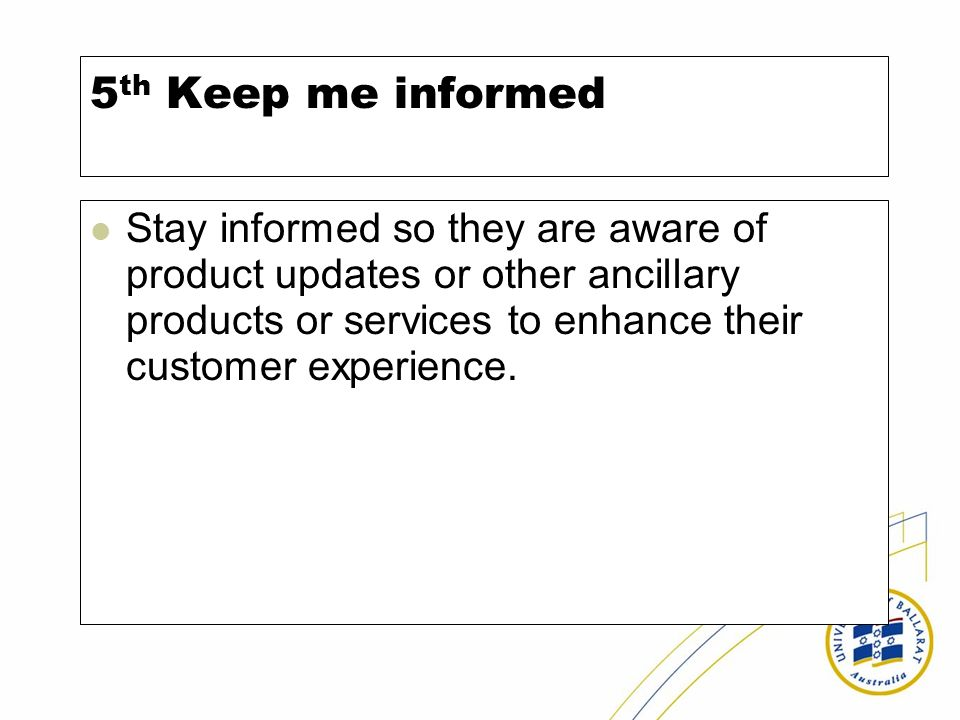 5 th Keep me informed Stay informed so they are aware of product updates or other ancillary products or services to enhance their customer experience.