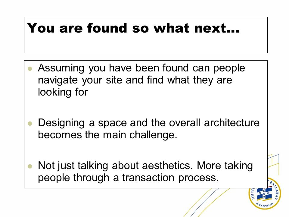 You are found so what next… Assuming you have been found can people navigate your site and find what they are looking for Designing a space and the overall architecture becomes the main challenge.