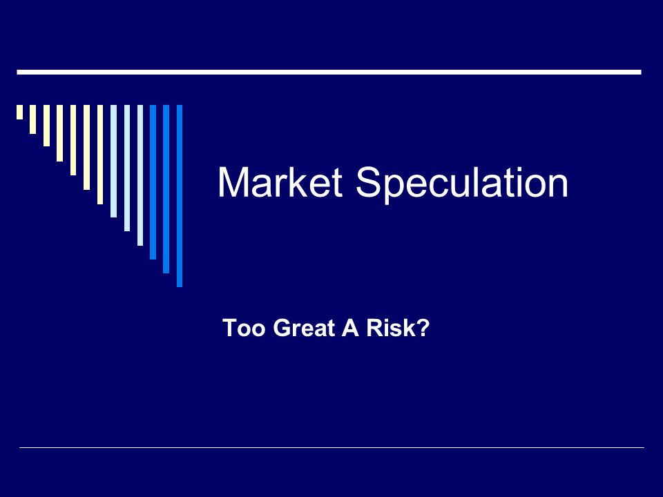 Market Speculation Too Great A Risk
