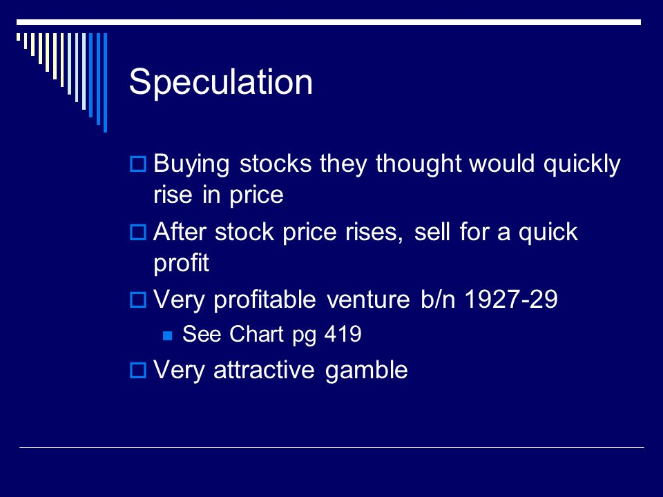 Speculation Buying stocks they thought would quickly rise in price After stock price rises, sell for a quick profit Very profitable venture b/n 1927-29 See Chart pg 419 Very attractive gamble