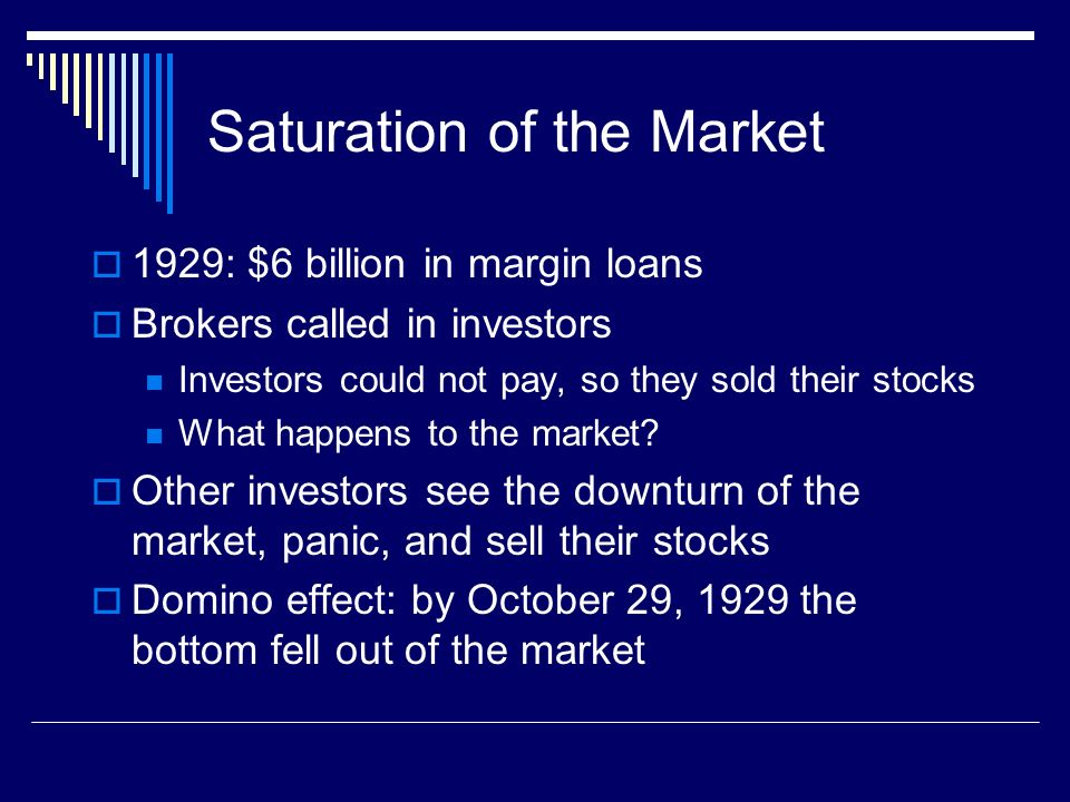Saturation of the Market 1929: $6 billion in margin loans Brokers called in investors Investors could not pay, so they sold their stocks What happens to the market.