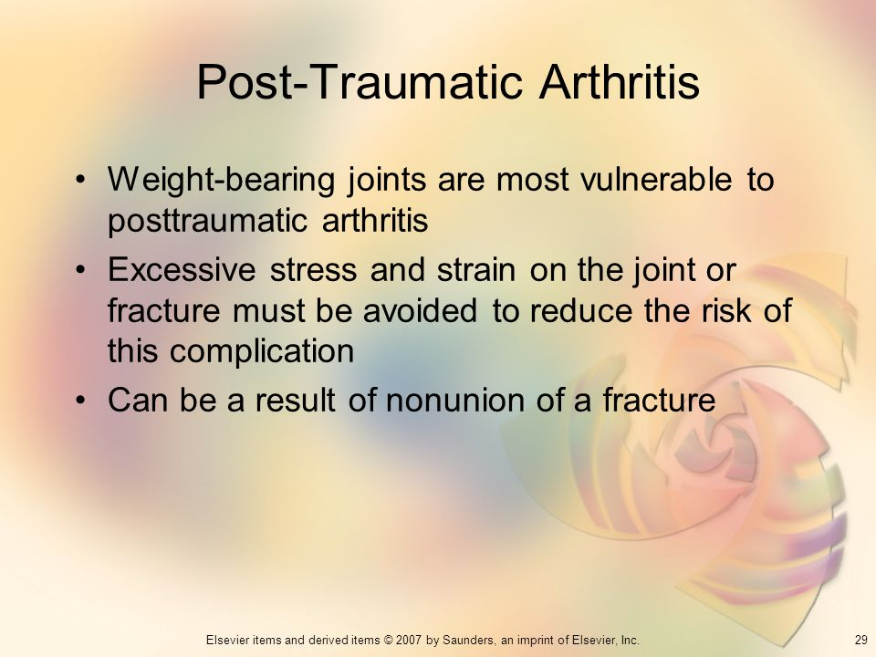 29Elsevier items and derived items © 2007 by Saunders, an imprint of Elsevier, Inc. Post-Traumatic Arthritis Weight-bearing joints are most vulnerable