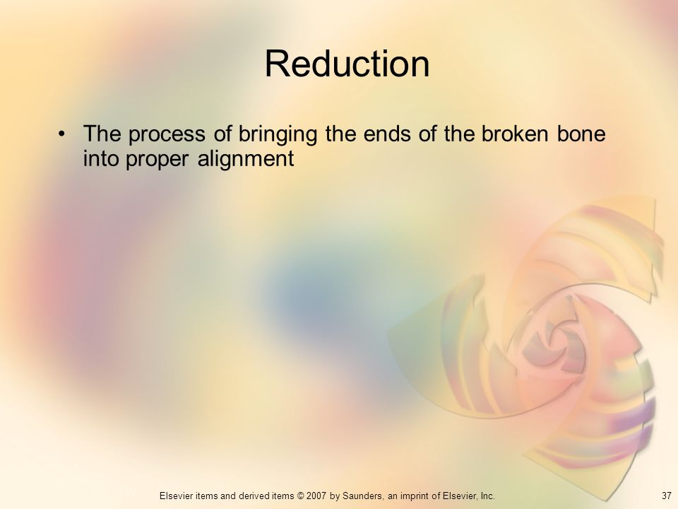 37Elsevier items and derived items © 2007 by Saunders, an imprint of Elsevier, Inc. Reduction The process of bringing the ends of the broken bone into