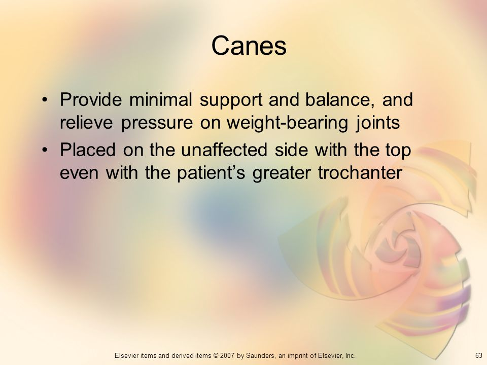 63Elsevier items and derived items © 2007 by Saunders, an imprint of Elsevier, Inc. Canes Provide minimal support and balance, and relieve pressure on