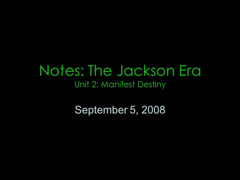 Notes: The Jackson Era Unit 2: Manifest Destiny September 5, 2008