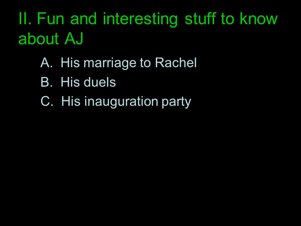 II. Fun and interesting stuff to know about AJ A. His marriage to Rachel B. His duels C. His inauguration party