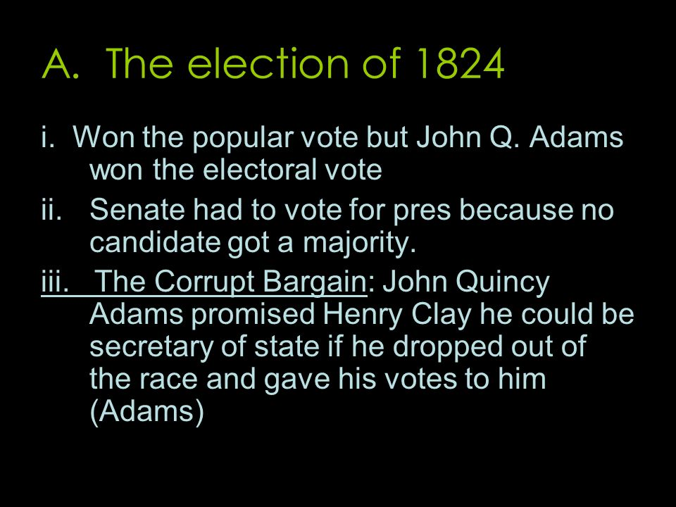 A. The election of 1824 i. Won the popular vote but John Q. Adams won the electoral vote ii.Senate had to vote for pres because no candidate got a maj