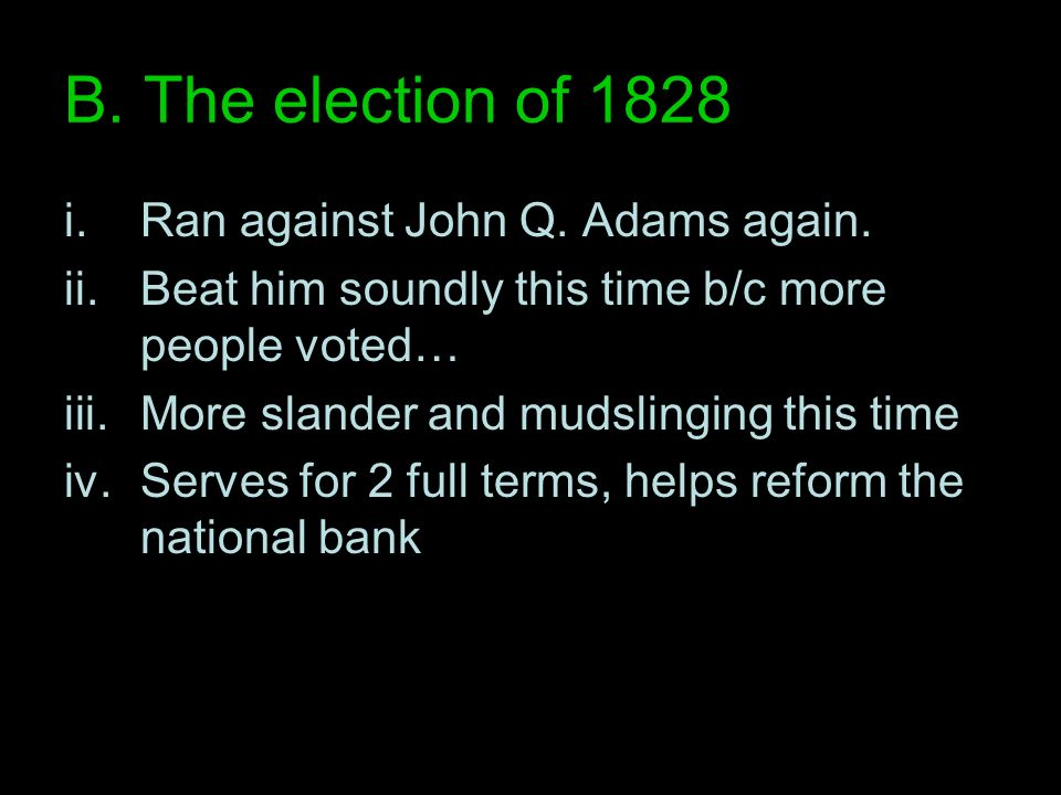 B. The election of 1828 i.Ran against John Q. Adams again. ii.Beat him soundly this time b/c more people voted… iii.More slander and mudslinging this