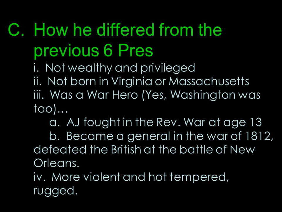C.How he differed from the previous 6 Pres i. Not wealthy and privileged ii. Not born in Virginia or Massachusetts iii. Was a War Hero (Yes, Washingto